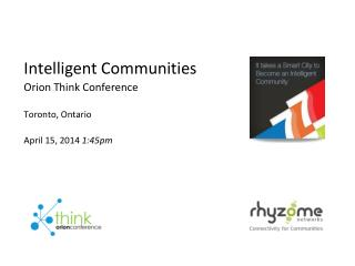 Intelligent Communities Orion Think Conference Toronto, Ontario April 15, 2014  1:45pm