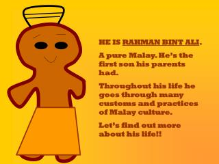 HE IS  RAHMAN BINT ALI . A pure Malay. He's the first son his parents had.