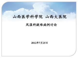 山西医学科学院 山西大医院 风湿科疑难病例讨论 2012 年 7 月 25 日