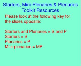 Please look at the following key for the slides opposite: Starters and Plenaries = S and P