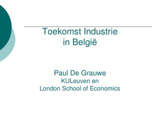 Toekomst Industrie  in België Paul De Grauwe KULeuven en  London School of Economics