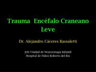 Trauma  Encéfalo Craneano  Leve Dr. Alejandro Cáceres Bassaletti