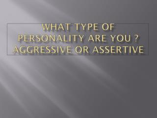 What type of personality are you ?  Aggressive or assertive