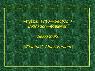 Physics  1710 —Section 4 Instructor—Matteson  Session #2 C hapter 1  Measurement
