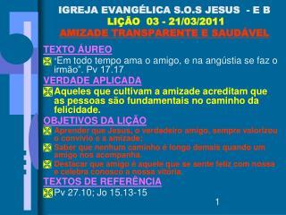 IGREJA EVANGÉLICA S.O.S JESUS  - E B  LIÇÃO  03 - 21/03/2011 AMIZADE TRANSPARENTE E SAUDÁVEL