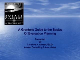 A Grantor's Guide to the Basics Of Evaluation Planning Presented  By Christine A. Ameen, Ed.D.