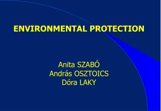 ENVIRONMENTAL PROTECTION Anita SZABÓ András OSZTOICS Dóra LAKY