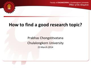 How to find a good research topic? Prabhas Chongstitvatana Chulalongkorn University 23 March 2014