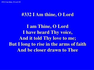 #332 I Am thine, O Lord I am Thine, O Lord I have heard Thy voice, And it told Thy love to me;