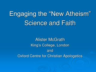 "Engaging the ""New Atheism"" Science and Faith Alister McGrath King's College, London and"