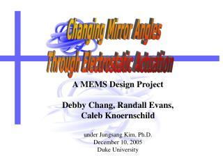A MEMS Design Project Debby Chang, Randall Evans,  Caleb Knoernschild under Jungsang Kim, Ph.D.