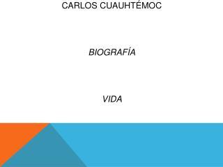 Carlos  Cuauhtémoc Biografía vida