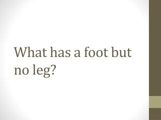 What has a foot but no leg?