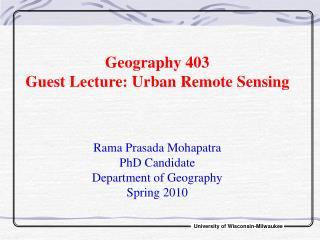 Geography 403 Guest Lecture: Urban Remote Sensing Rama Prasada Mohapatra PhD Candidate