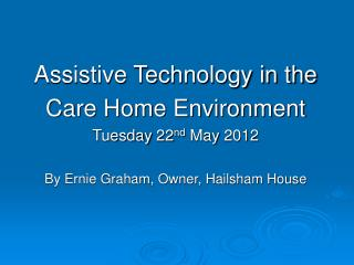 Assistive Technology in the Care Home Environment Tuesday 22 nd  May 2012