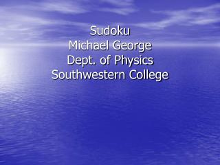 Sudoku Michael George Dept. of Physics Southwestern College