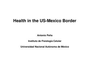 Health in the US-Mexico Border Antonio Pe�a Instituto de Fisiolog�a Celular