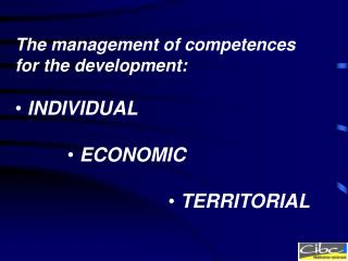The management of competences for the development:  INDIVIDUAL  ECONOMIC  TERRITORIAL