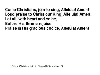 Come Christians, join to sing, Alleluia! Amen! Loud praise to Christ our King, Alleluia! Amen!