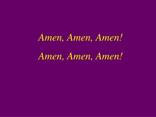 Amen, Amen, Amen! Amen, Amen, Amen!
