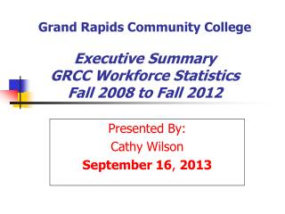 Grand Rapids Community College Executive Summary GRCC Workforce Statistics Fall 2008 to Fall 2012