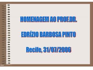 HOMENAGEM AO PROF.DR. EDRÍZIO BARBOSA PINTO Recife, 31/07/2006