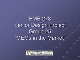 "BME 273 Senior Design Project Group 25 ""MEMs in the Market"""