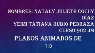 Nombres: Nataly Julieth cocuy D�az yeimi Tatiana rubio Pedraza curso:902  jm