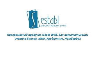 Программный продукт  eStabl  WEB , для автоматизации учета в Банках, МКО, Кредитных, Ломбардах