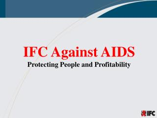 IFC Against AIDS Protecting People and Profitability