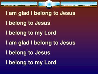 I am glad I belong to Jesus I belong to Jesus I belong to my Lord  I am glad I belong to Jesus