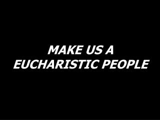 MAKE US A EUCHARISTIC PEOPLE
