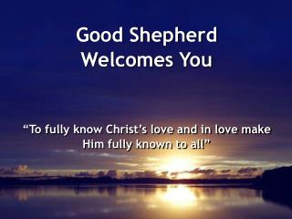 Good Shepherd  Welcomes You �To fully know Christ�s love and in love make Him fully known to all�