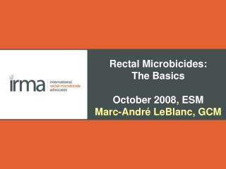 Rectal Microbicides: The Basics October 2008 ,  ESM Marc-André LeBlanc, GCM