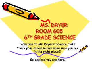 MS. DRYER ROOM 605  6 TH  GRADE SCIENCE
