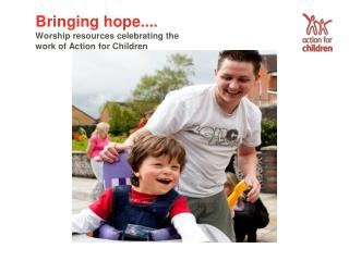 Bringing hope.... Worship resources celebrating the work of Action for Children