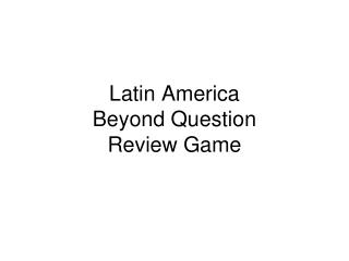 Latin America  Beyond Question Review Game