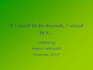 If I could be an animal, I would be a…