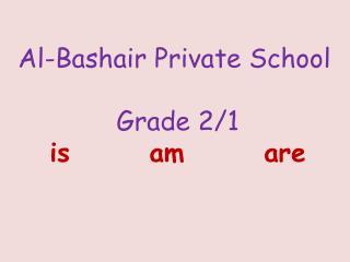 Al-Bashair Private School Grade 2/1 is       am       are