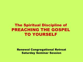 The Spiritual Discipline of PREACHING THE GOSPEL  TO YOURSELF