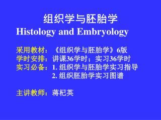 组织学与胚胎学 Histology and Embryology 采用教材: 《 组织学与胚胎学 》6 版  学时安排: 讲课 36 学时;实习 36 学时
