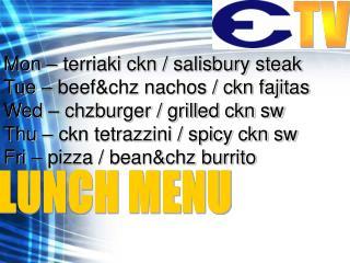 Mon – terriaki ckn / salisbury steak Tue – beef&chz nachos / ckn fajitas