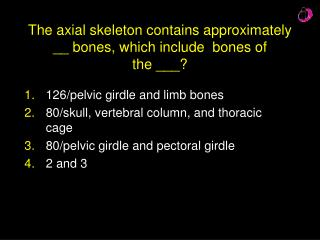 The axial skeleton contains approximately __ bones, which include  bones of  the ___?