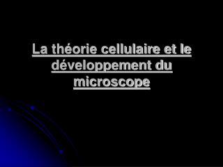 La théorie cellulaire et le développement du microscope