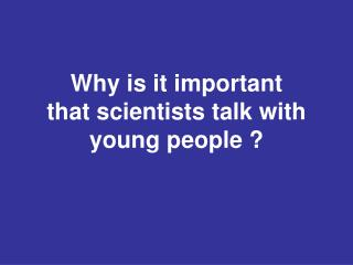 W hy is it important  that scientists talk with young people ?