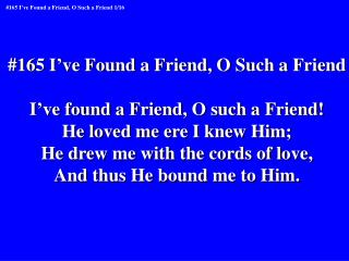 #165 I've Found a Friend, O Such a Friend I've found a Friend, O such a Friend!