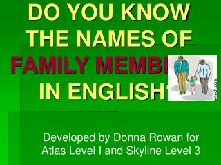 DO YOU KNOW THE NAMES OF  FAMILY MEMBERS            IN ENGLISH?