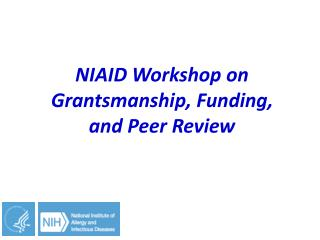 NIAID  W orkshop on  Grantsmanship , Funding,  and Peer Review