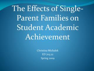 The Effects of Single-Parent Families on Student Academic Achievement Christina Michalek ED 703.22