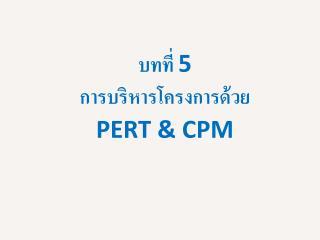 บทที่  5 การบริหารโครงการด้วย PERT  & CPM